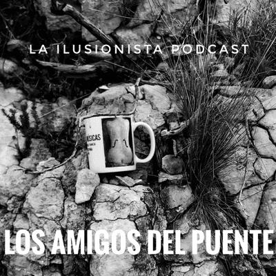 La Ilusionista - La Ilusionista desde el sótano: Los amigos del puente.