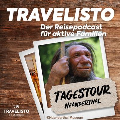 Travelisto - Der Reise-Podcast für aktive Familien - Tagestour: Zu Besuch beim Neandertaler