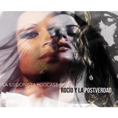 La Ilusionista - La Ilusionista: Rocío y la Postverdad