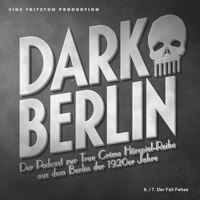 Dark Berlin - Dark Berlin - 6./7. Der Fall Fehse - Der Podcast zur True Crime Hörspiel-Reihe aus dem Berlin der 1920er Jahre
