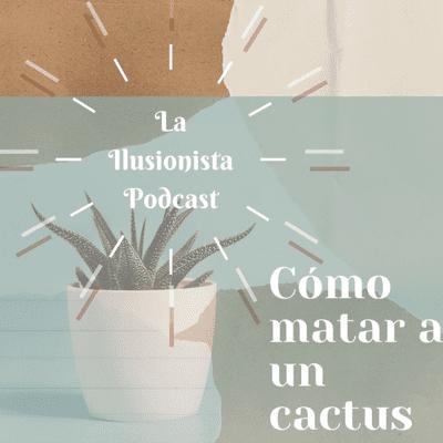 La Ilusionista - La Ilusionista: Cómo matar a un cactus