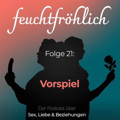 feuchtfröhlich - Der Podcast über Sex, Liebe & Beziehungen - Vorspiel