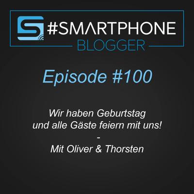 Smartphone Blogger - Der Smartphone und Technik Podcast - #100 - Wir feiern Geburtstag und alle Gäste feiern mit uns!