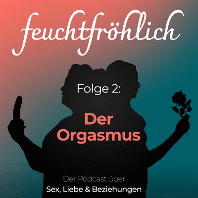 feuchtfröhlich - Der Podcast über Sex, Liebe & Beziehungen - Der Orgasmus