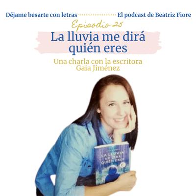 Déjame besarte con letras. El podcast de Beatriz Fiore - 25. La lluvia me dirá quién eres. Entrevista a Gaia Jiménez