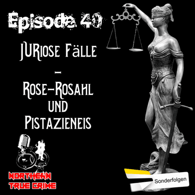 Northern True Crime - #40 JURiose Fälle - Rose-Rosahl und Pistanzieneis