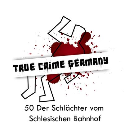 True Crime Germany - #50 Der Schlächter vom Schlesischen Bahnhof