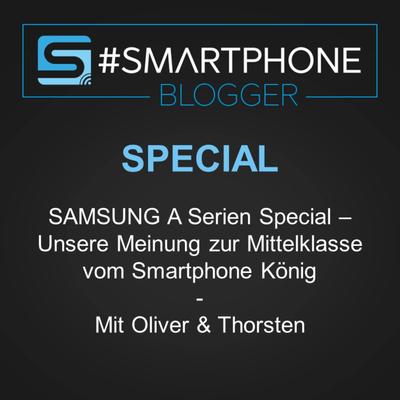 Smartphone Blogger - Der Smartphone und Technik Podcast - SAMSUNG A Serien Special – Unsere Meinung zur Mittelklasse vom Smartphone König