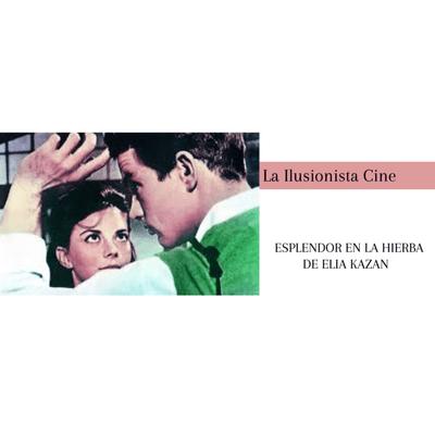 La Ilusionista - La Ilusionista Cine: Esplendor en la hierba de Elia Kazan