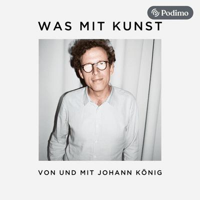 Was mit Kunst - Ein Podcast von und mit Johann König | Podimo - podcast