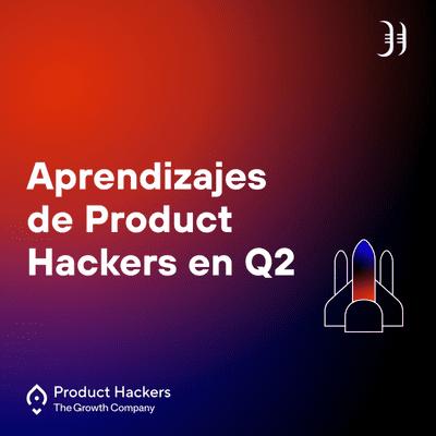 Growth y negocios digitales 🚀 Product Hackers - Aprendizajes de Product Hackers en Q2
