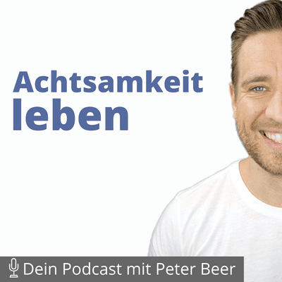 Achtsamkeit leben – Dein Podcast mit Peter Beer - Was 96% der Menschen vergessen und dadurch unglücklich sind!
