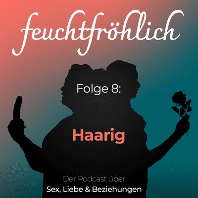 feuchtfröhlich - Der Podcast über Sex, Liebe & Beziehungen - Haarig