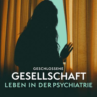 Geschlossene Gesellschaft – Leben in der Psychiatrie - podcast