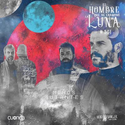 El hombre que se enamoró de la Luna - NIÑOS MUTANTES #LUNA350