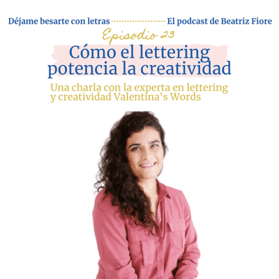 Déjame besarte con letras. El podcast de Beatriz Fiore - 23. Cómo el lettering potencia la creatividad