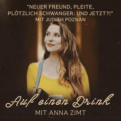 Auf einen Drink mit Anna Zimt - #13 Neuer Freund, pleite, plötzlich schwanger: und jetzt?! - mit Judith Poznan