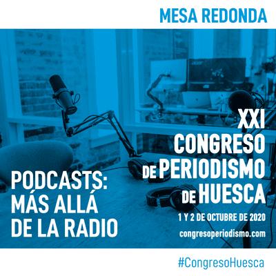 XXI Congreso de Periodismo de Huesca - Mesa redonda - Podcast: más allá de la radio
