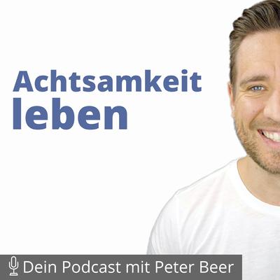 Achtsamkeit leben – Dein Podcast mit Peter Beer - Geführte Meditation – Stressabbau, innere Ruhe und frieden