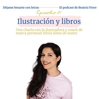 Déjame besarte con letras. El podcast de Beatriz Fiore - 21. Ilustración y libros. Entrevista a Silvia Alma de mater