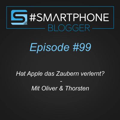 Smartphone Blogger - Der Smartphone und Technik Podcast - #099 I Hat Apple das Zaubern verlernt?