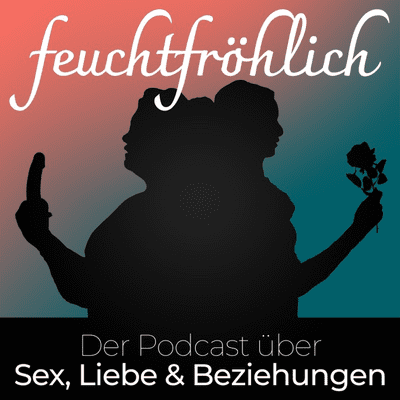 feuchtfröhlich - Der Podcast über Sex, Liebe & Beziehungen - podcast