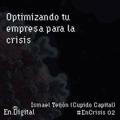 Growth y negocios digitales 🚀 Product Hackers - #EnCrisis 02: Optimizando tu empresa para la crisis con Ismael Teijón de Cupido Capital