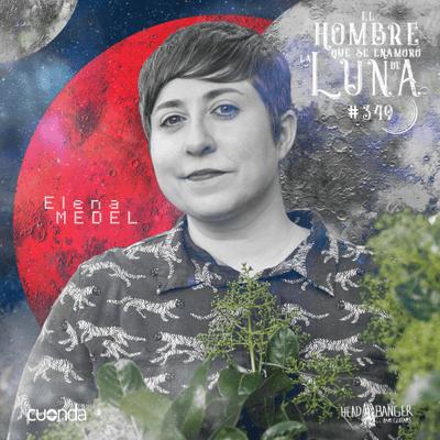 El hombre que se enamoró de la Luna - ELENA MEDEL #LUNA349