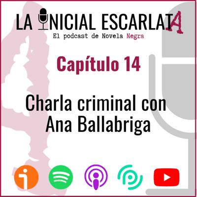 La Inicial Escarlata: El podcast de novela negra - Capítulo 14: Charla criminal con Ana Ballabriga