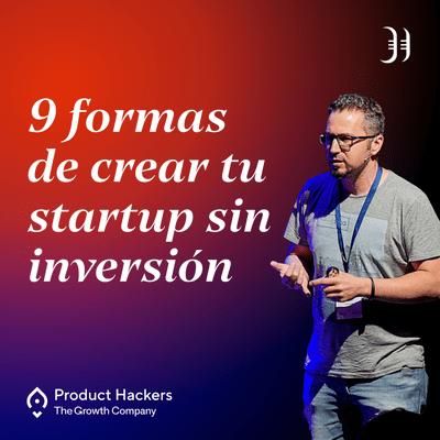Growth y negocios digitales 🚀 Product Hackers - 9 formas de crear una startup sin inversión y sin tirar una línea de código