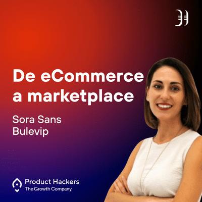 Growth y negocios digitales 🚀 Product Hackers - De eCommerce a marketplace con Sora Sans de Bulevip