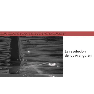 La Ilusionista - La Ilusionista: La resolución de los Aranguren