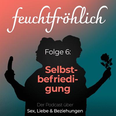 feuchtfröhlich - Der Podcast über Sex, Liebe & Beziehungen - Selbstbefriedigung