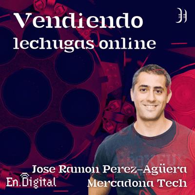 Growth y negocios digitales 🚀 Product Hackers - #167 – Vendiendo lechugas por Internet con José Ramón Pérez-Agüera de Mercadona Tech