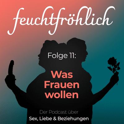 feuchtfröhlich - Der Podcast über Sex, Liebe & Beziehungen - Was Frauen wollen