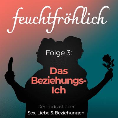 feuchtfröhlich - Der Podcast über Sex, Liebe & Beziehungen - Das Beziehungs-Ich