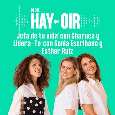Lo que hay que oír - Jefa de tu vida Charuca y Lidera-TE Sonia Escribano y Esther Ruiz
