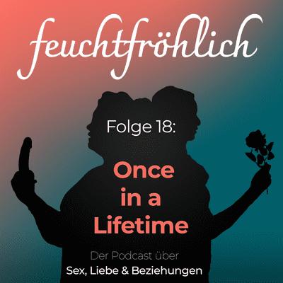 feuchtfröhlich - Der Podcast über Sex, Liebe & Beziehungen - Once in a Lifetime