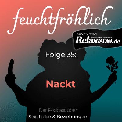 feuchtfröhlich - Der Podcast über Sex, Liebe & Beziehungen - Nackt