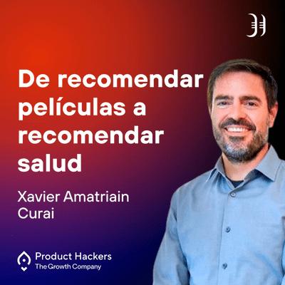 Growth y negocios digitales 🚀 Product Hackers - De recomendar películas a recomendar salud con Xavier Amatriain de Curai