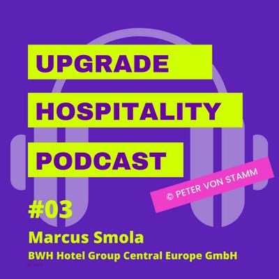 Upgrade Hospitality - der Podcast für Hotellerie und Tourismus - #03: 50 Prozent Umsatzeinbußen bei Best Western & Co - Marcus Smola, CEO der BWH Hotel Group klärt auf