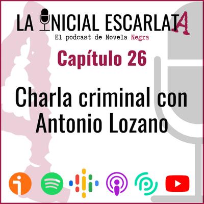 La Inicial Escarlata: El podcast de novela negra - Capítulo 26: Charla criminal con Antonio Lozano (@AntonioLozzy)