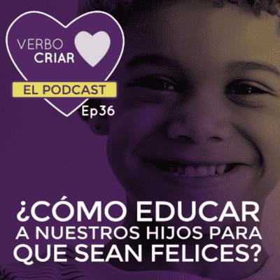 Verbo Criar - ¿Cómo educar a nuestros hijos para que sean felices?