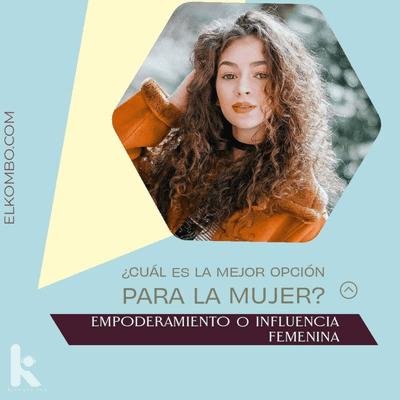 El Kombo Oficial - Cuál es la mejor opción para la mujer, ¿Empoderamiento o Influencia femenina?