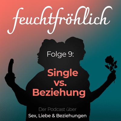 feuchtfröhlich - Der Podcast über Sex, Liebe & Beziehungen - Single vs. Beziehung