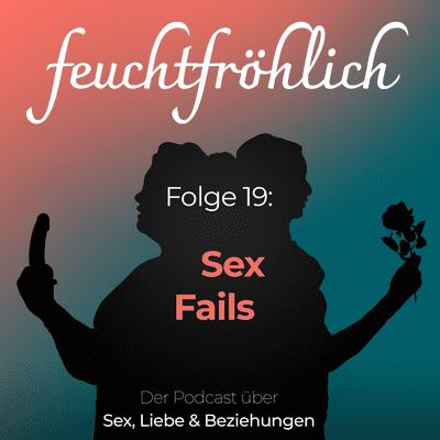 feuchtfröhlich - Der Podcast über Sex, Liebe & Beziehungen - Sex Fails