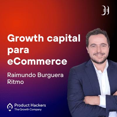 Growth y negocios digitales 🚀 Product Hackers - Growth capital para eCommerce con Raimundo Burguera de Ritmo