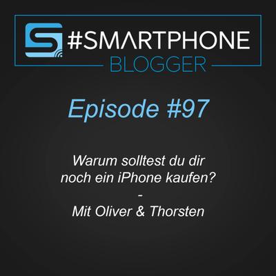 Smartphone Blogger - Der Smartphone und Technik Podcast - #097 I Warum solltest du dir noch ein iPhone kaufen?