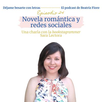 Déjame besarte con letras. El podcast de Beatriz Fiore - 24. Novela romántica y redes sociales. Entrevista a Sara Lectora