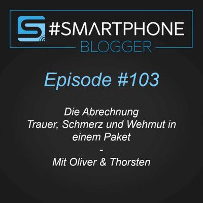 Smartphone Blogger - Der Smartphone und Technik Podcast - #103 - Die Abrechnung: Trauer, Schmerz & Wehmut in einem Paket